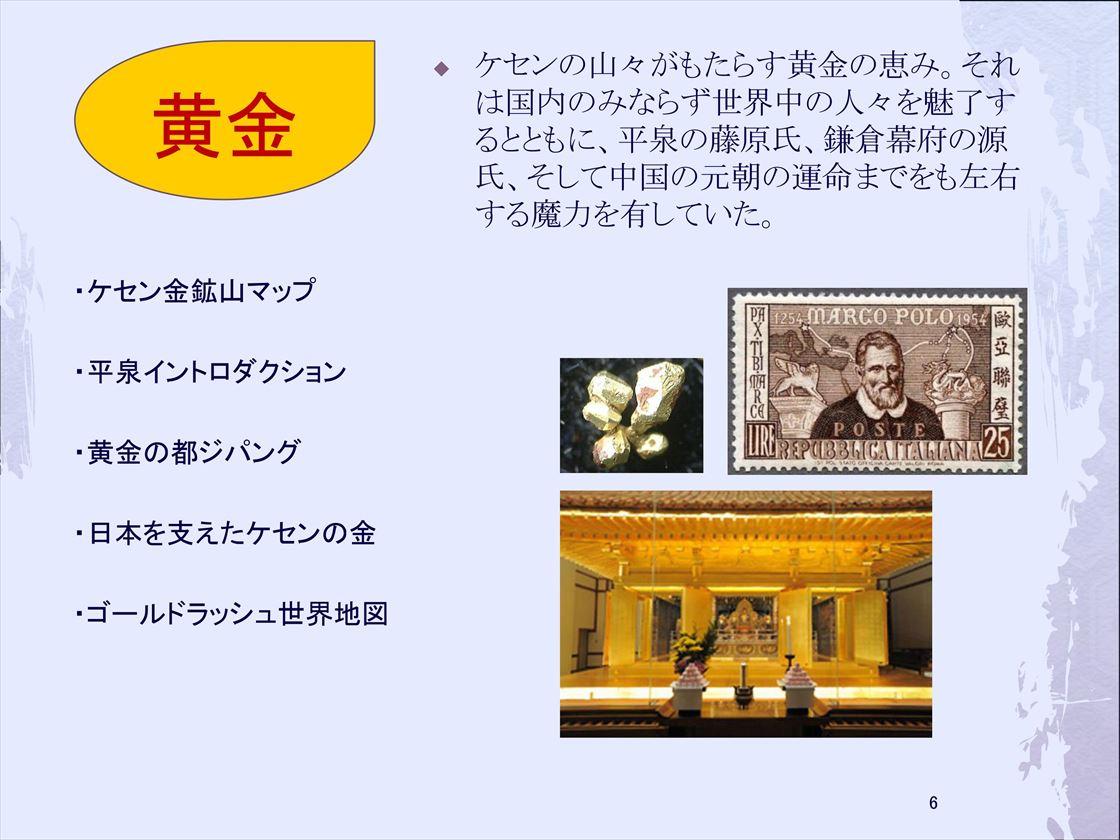 黄金/ケセン金鉱山マップ/平泉イントロダクション:黄金の都ジパング、日本を支えたケセンの金 、ゴールドラッシュ世界地図/ケセンの山々がもたらす黄金の恵み。それは国内のみならず世界中の人々を魅了するとともに、平泉の藤原氏、鎌倉幕府の源氏、そして中国の元朝の運命までをも左右する魔力を有していた。