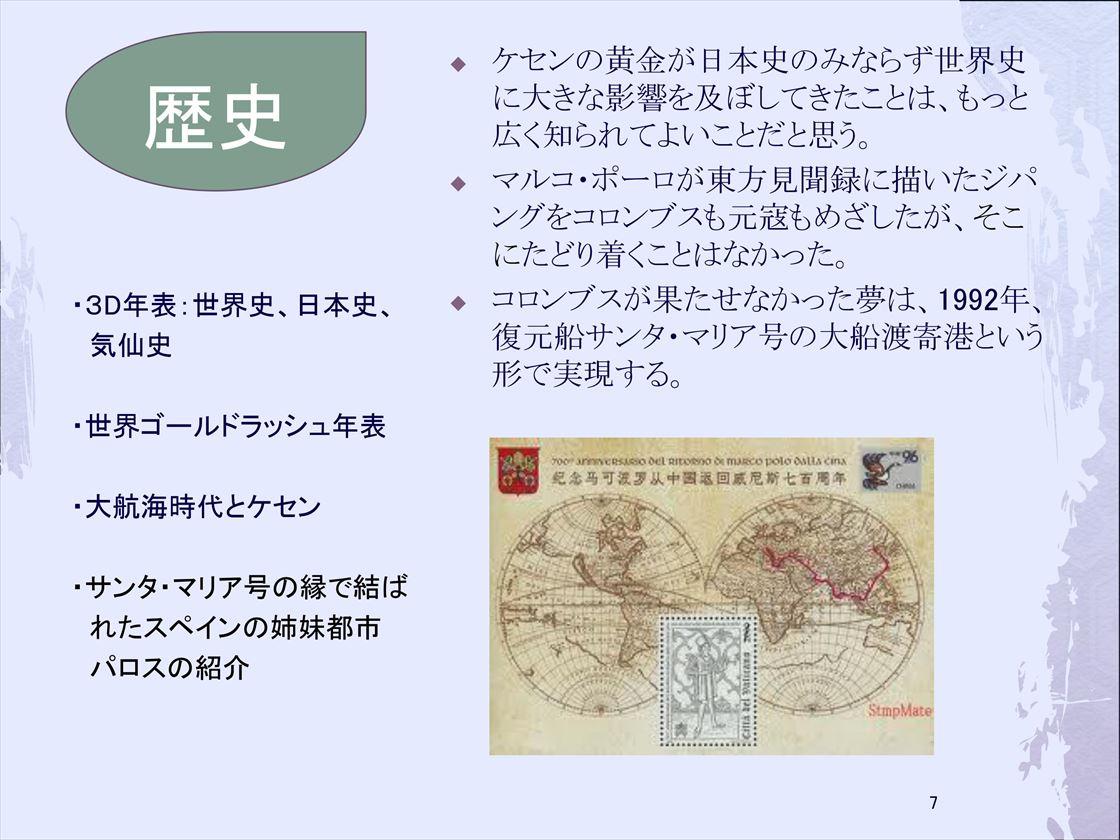 歴史/3D年表:世界史、日本史、気仙史/世界ゴールドラッシュ年表/大航海時代とケセン/サンタ・マリア号の縁で結ばれたスペインの姉妹都市パロスの紹介:ケセンの黄金が日本史のみならず世界史に大きな影響を及ぼしてきたことは、もっと広く知られてよいことだと思う。マルコ・ポーロが東方見聞録に描いたジパングをコロンブスも元寇もめざしたが、そこにたどり着くことはなかった。コロンブスが果たせなかった夢は、1992年、復元船サンタ・マリア号の大船渡寄港という形で実現する。